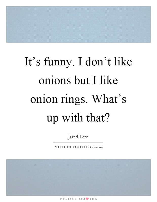 Its Funny I Dont Like Onions But I Like Onion Rings