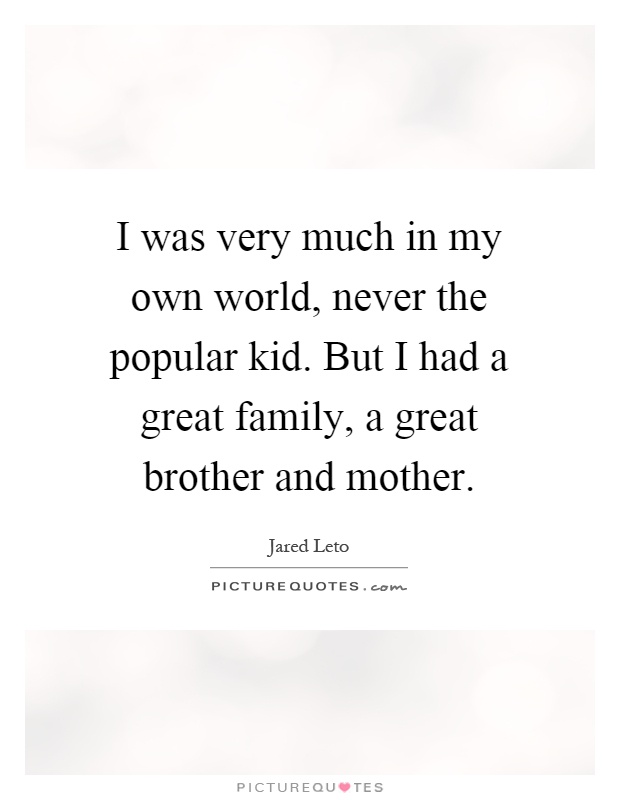I was very much in my own world, never the popular kid. But I had a great family, a great brother and mother Picture Quote #1