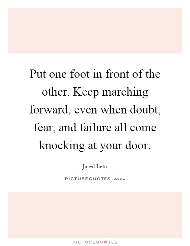 Put one foot in front of the other. Keep marching forward, even when doubt, fear, and failure all come knocking at your door Picture Quote #1