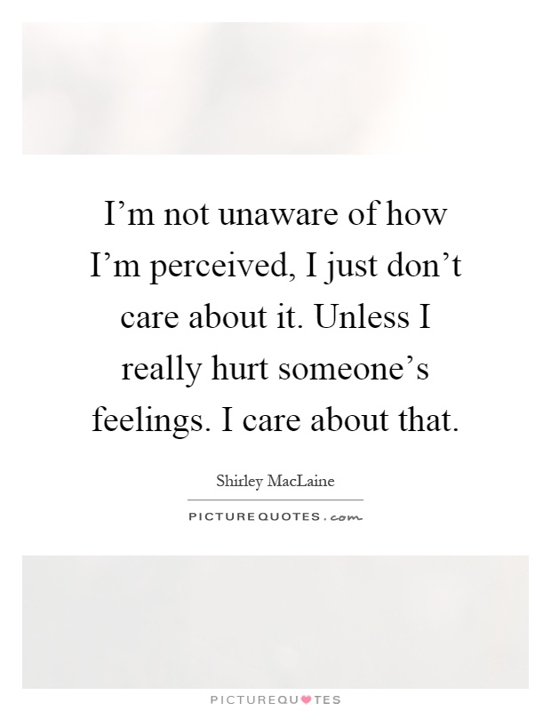 I'm not unaware of how I'm perceived, I just don't care about it. Unless I really hurt someone's feelings. I care about that Picture Quote #1