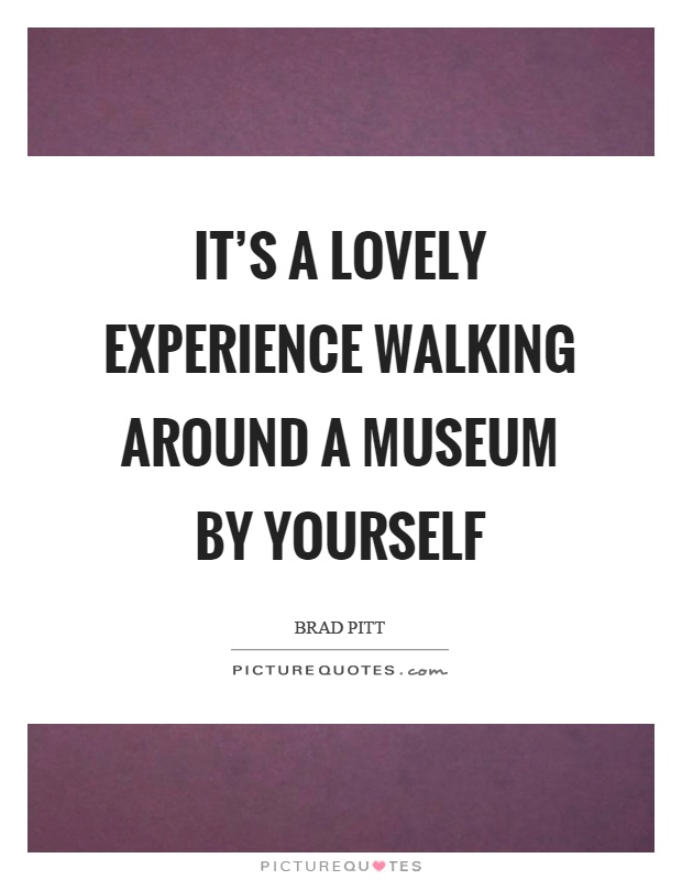 It's a lovely experience walking around a museum by yourself Picture Quote #1