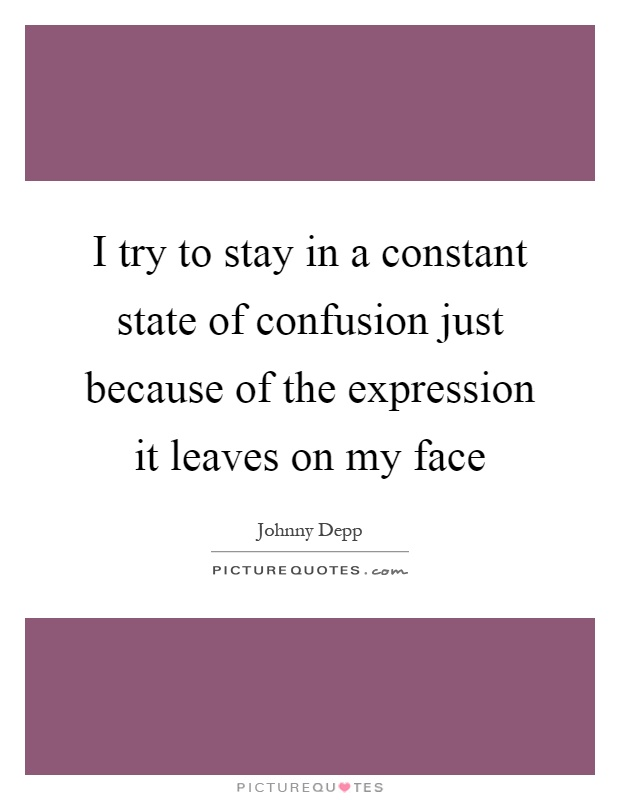 I try to stay in a constant state of confusion just because of the expression it leaves on my face Picture Quote #1