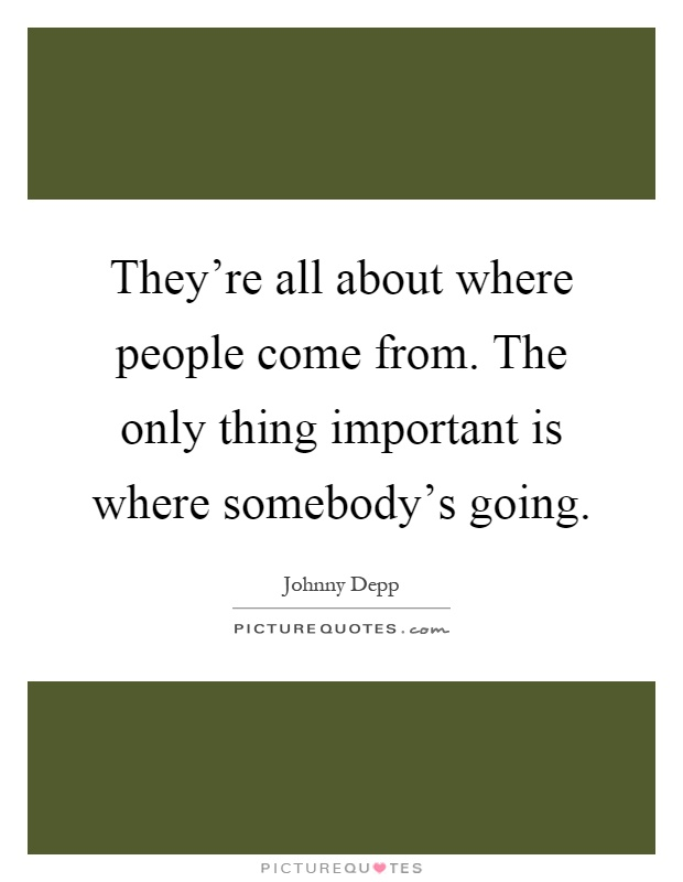 They're all about where people come from. The only thing important is where somebody's going Picture Quote #1