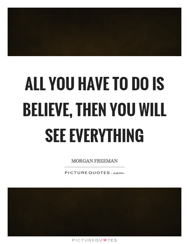 All you have to do is believe, then you will see everything Picture Quote #1