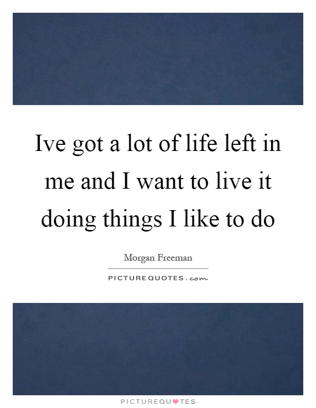Ive got a lot of life left in me and I want to live it doing things I like to do Picture Quote #1