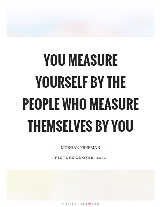 You measure yourself by the people who measure themselves by you Picture Quote #1