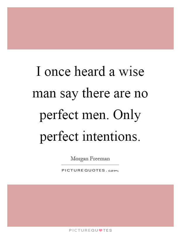 I once heard a wise man say there are no perfect men. Only perfect intentions Picture Quote #1