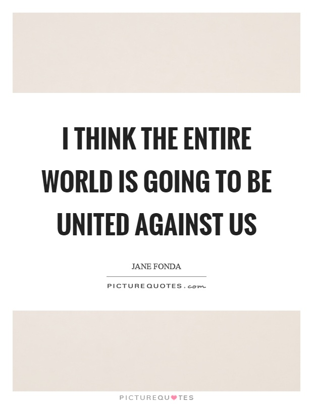 I think the entire world is going to be united against us Picture Quote #1