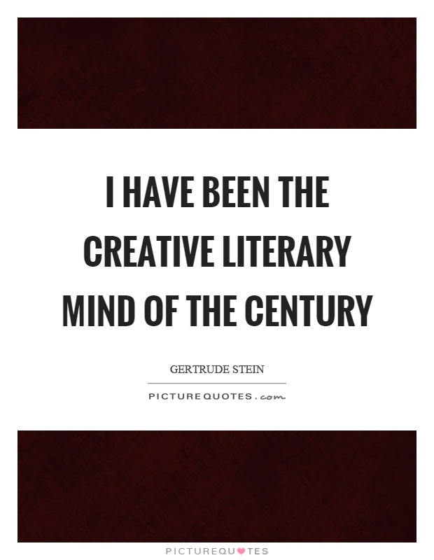 I have been the creative literary mind of the century Picture Quote #1