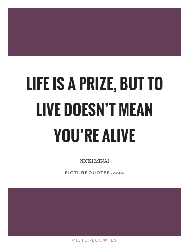 Life is a prize, but to live doesn't mean you're alive Picture Quote #1