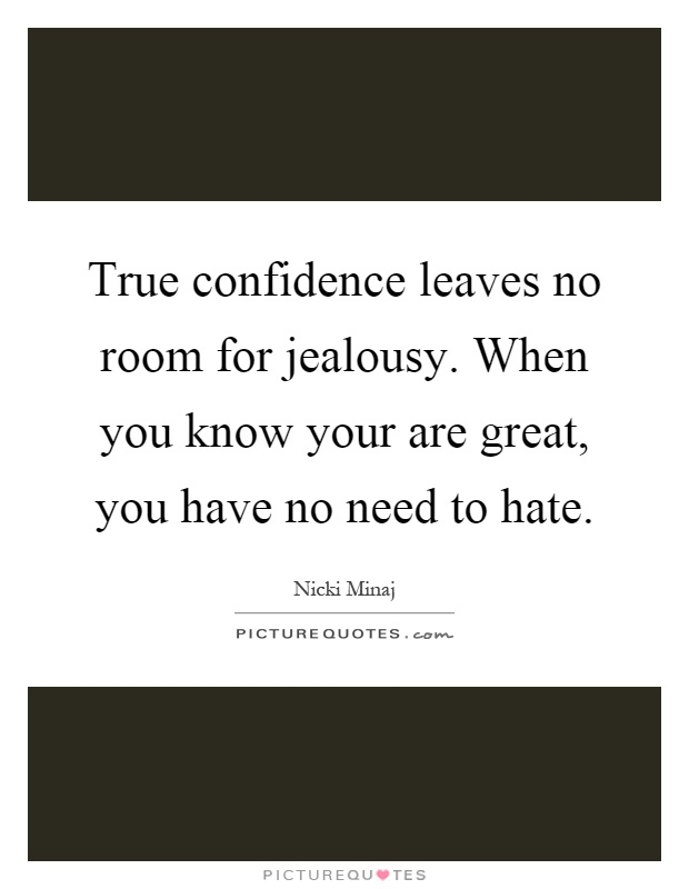 True confidence leaves no room for jealousy. When you know your are great, you have no need to hate Picture Quote #1