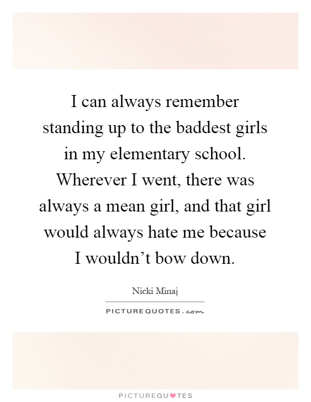 I can always remember standing up to the baddest girls in my elementary school. Wherever I went, there was always a mean girl, and that girl would always hate me because I wouldn't bow down Picture Quote #1
