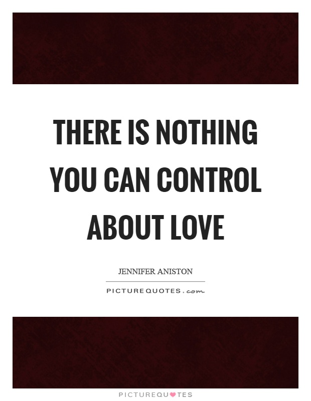 There is nothing you can control about love Picture Quote #1
