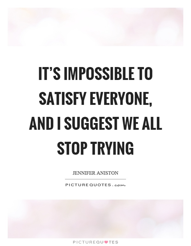 It's impossible to satisfy everyone, and I suggest we all stop trying Picture Quote #1