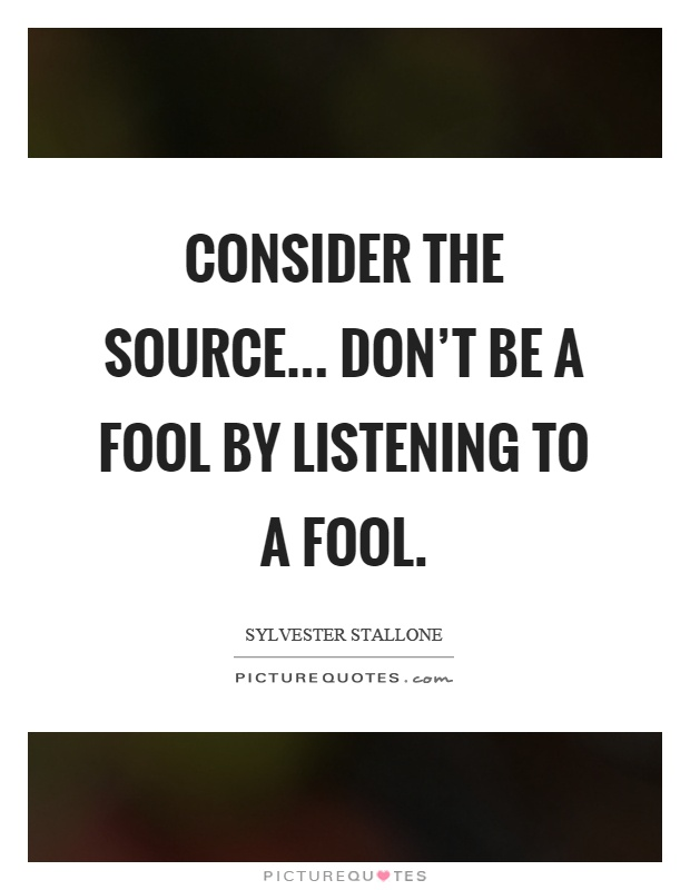 Consider the source... Don't be a fool by listening to a fool Picture Quote #1