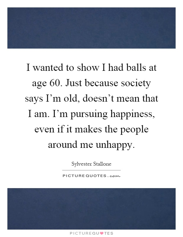 I wanted to show I had balls at age 60. Just because society says I'm old, doesn't mean that I am. I'm pursuing happiness, even if it makes the people around me unhappy Picture Quote #1