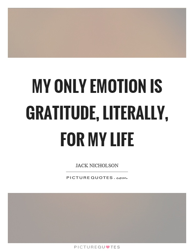 My only emotion is gratitude, literally, for my life Picture Quote #1