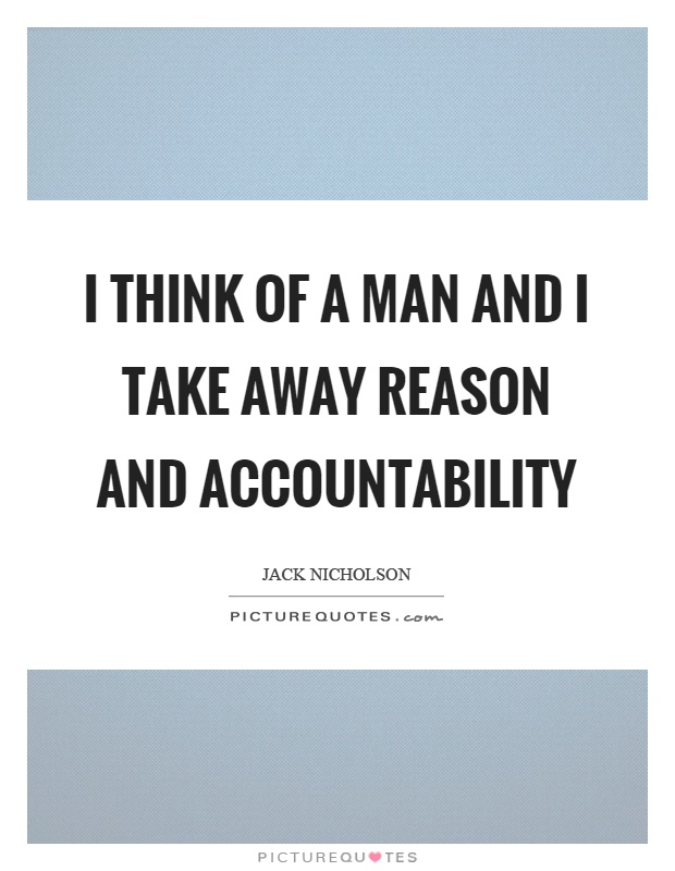 I think of a man and I take away reason and accountability Picture Quote #1