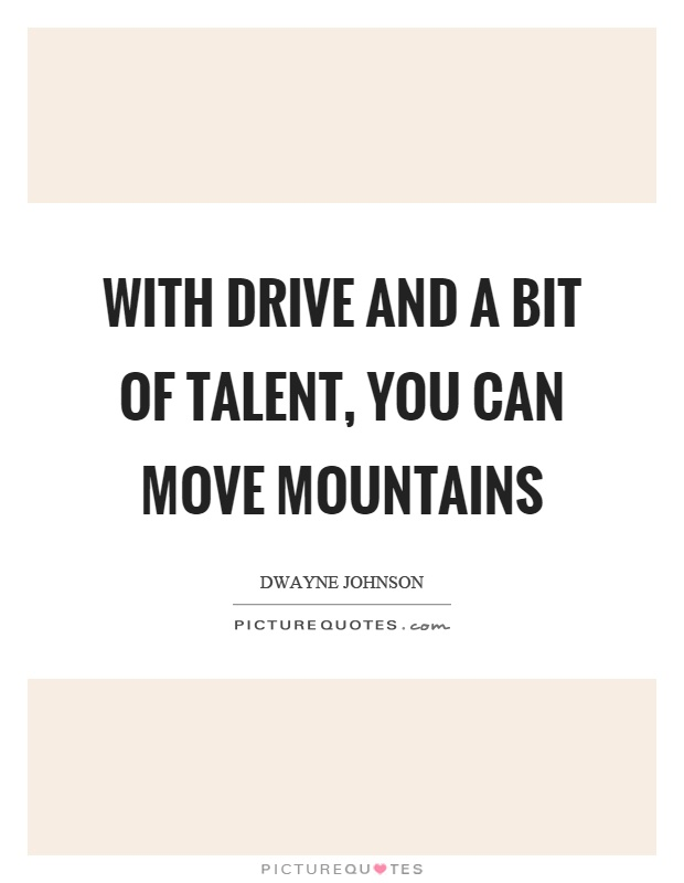 With drive and a bit of talent, you can move mountains Picture Quote #1