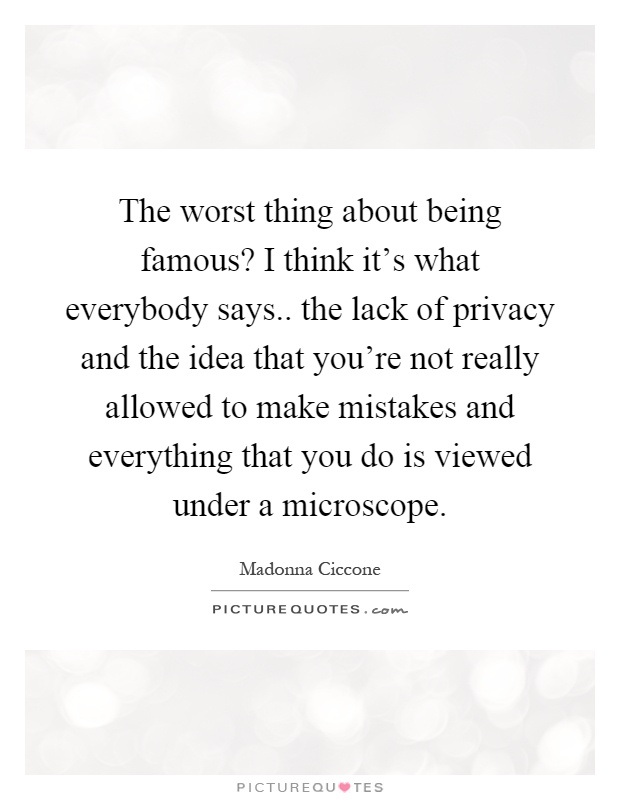 The worst thing about being famous? I think it's what everybody says.. the lack of privacy and the idea that you're not really allowed to make mistakes and everything that you do is viewed under a microscope Picture Quote #1