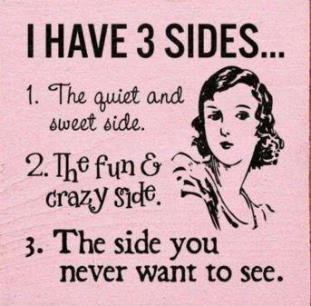 I have 3 sides. 1. The quiet and sweet side. 2. The fun and crazy side. 3. The side you never want to see Picture Quote #1