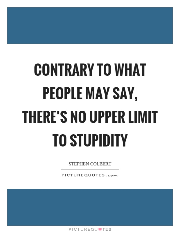 Contrary to what people may say, there's no upper limit to stupidity Picture Quote #1