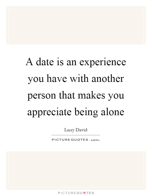 A date is an experience you have with another person that makes you appreciate being alone Picture Quote #1