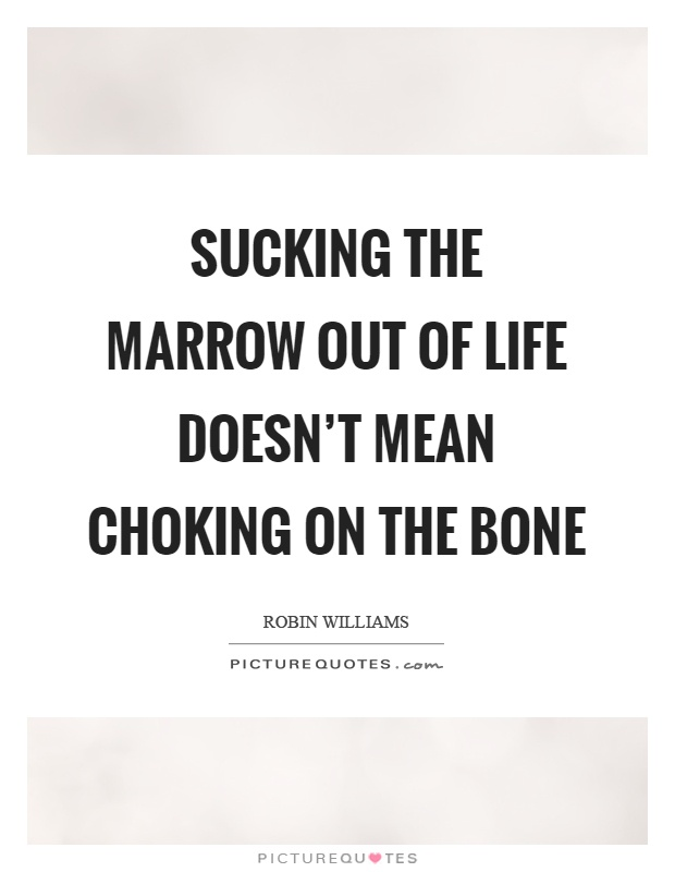 Sucking the marrow out of life doesn't mean choking on the bone Picture Quote #1