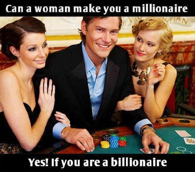 Can a woman make you a millionaire. Yes! If you are a billionaire Picture Quote #1