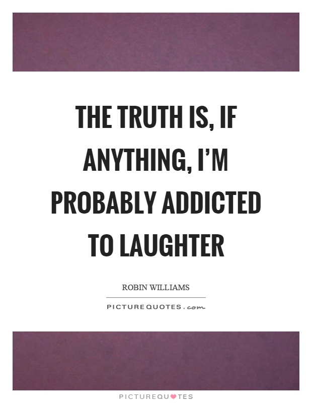 The truth is, if anything, I'm probably addicted to laughter Picture Quote #1