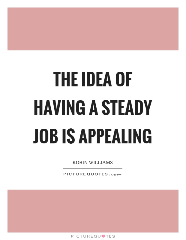 The idea of having a steady job is appealing Picture Quote #1
