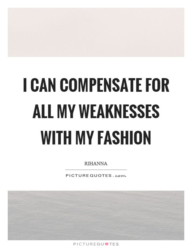 I can compensate for all my weaknesses with my fashion Picture Quote #1