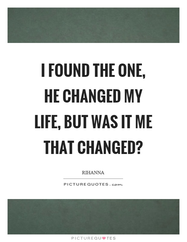 I found the one, he changed my life, but was it me that changed? Picture Quote #1