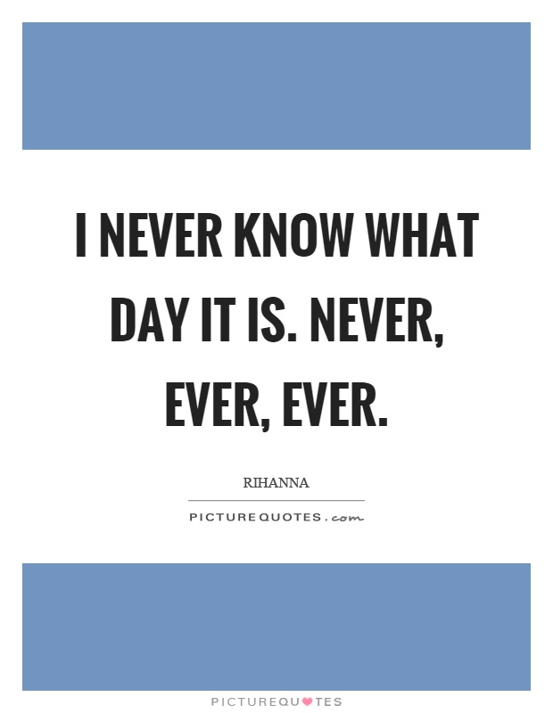 I never know what day it is. Never, ever, ever Picture Quote #1