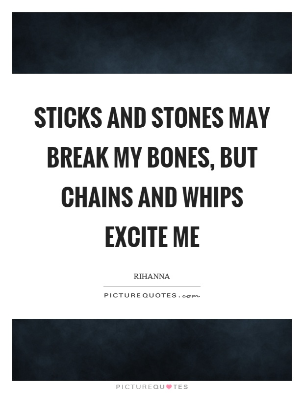Sticks and stones may break my bones, but chains and whips excite me Picture Quote #1