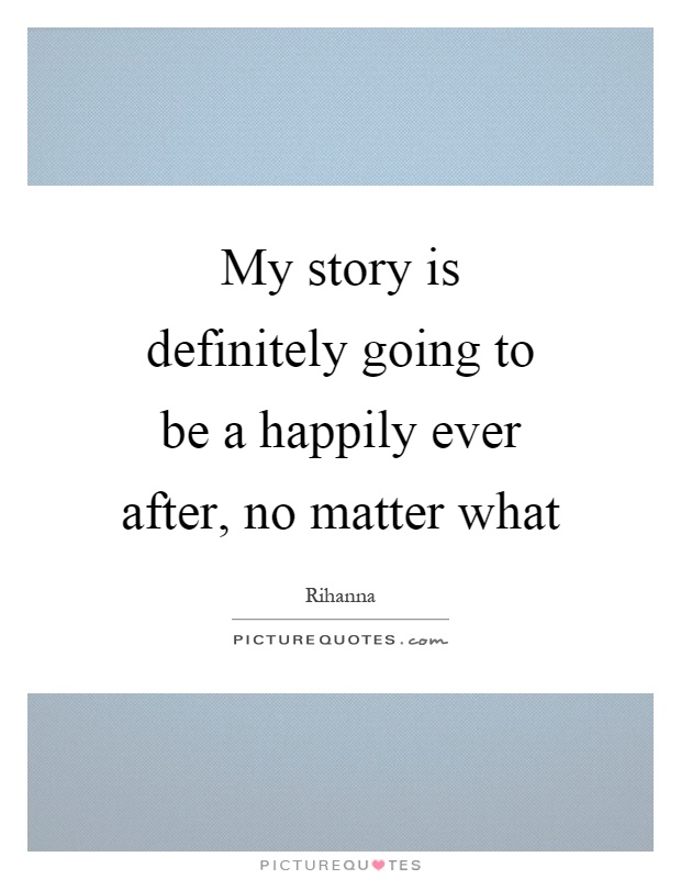 My story is definitely going to be a happily ever after, no matter what Picture Quote #1
