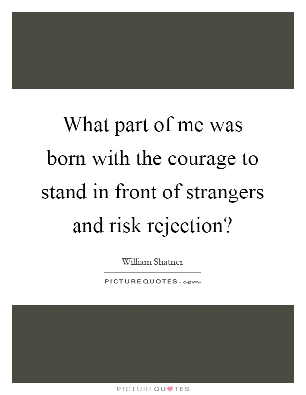 What part of me was born with the courage to stand in front of strangers and risk rejection? Picture Quote #1