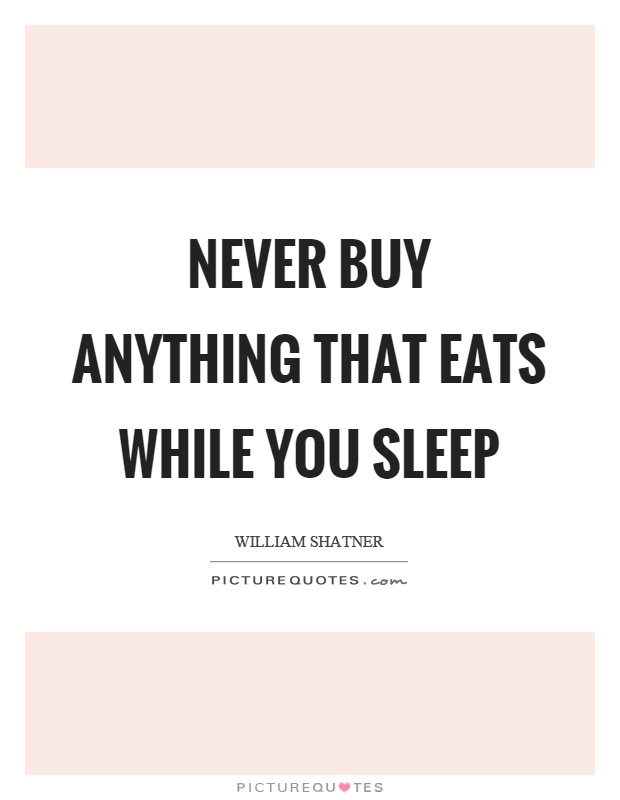 Never buy anything that eats while you sleep Picture Quote #1