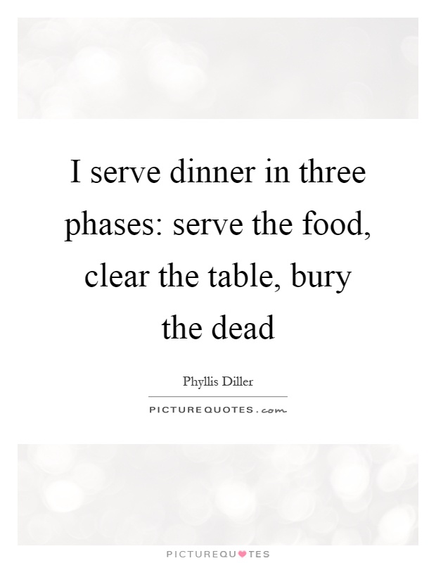 I serve dinner in three phases: serve the food, clear the table, bury the dead Picture Quote #1