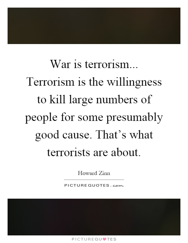 War is terrorism... Terrorism is the willingness to kill large numbers of people for some presumably good cause. That's what terrorists are about Picture Quote #1
