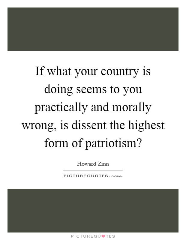 If what your country is doing seems to you practically and morally wrong, is dissent the highest form of patriotism? Picture Quote #1