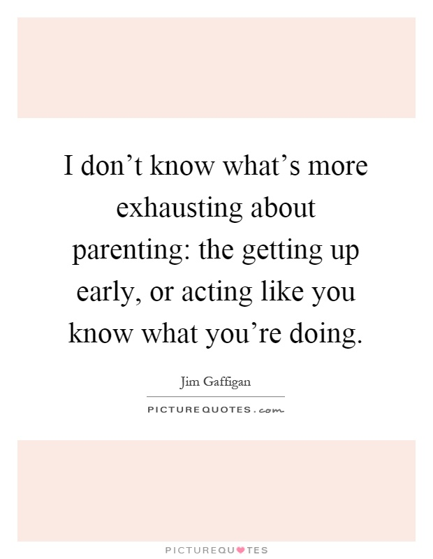 I don't know what's more exhausting about parenting: the getting up early, or acting like you know what you're doing Picture Quote #1