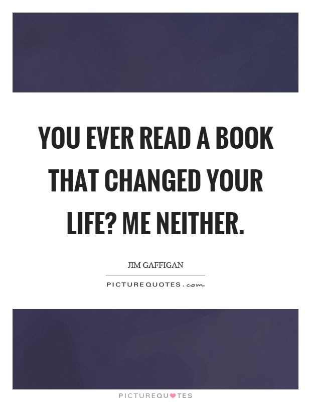 You ever read a book that changed your life? Me neither Picture Quote #1