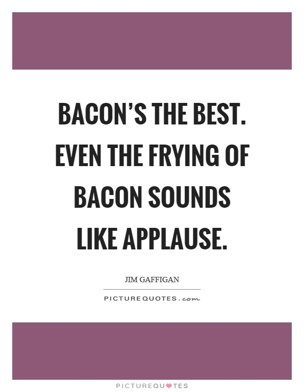 Bacon's the best. Even the frying of bacon sounds like applause Picture Quote #1