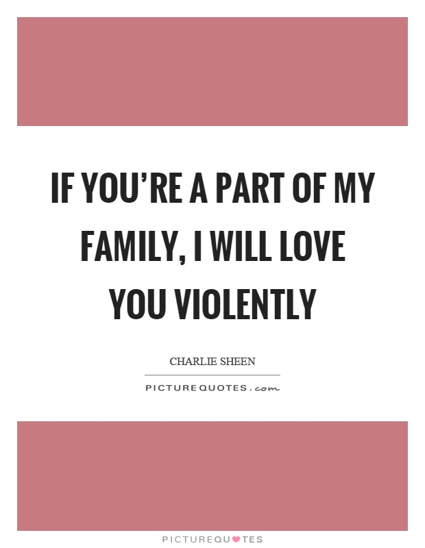 If you're a part of my family, I will love you violently Picture Quote #1