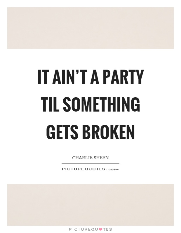 It ain't a party til something gets broken Picture Quote #1