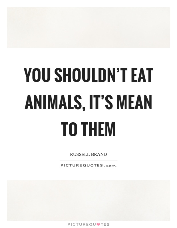You shouldn't eat animals, it's mean to them Picture Quote #1