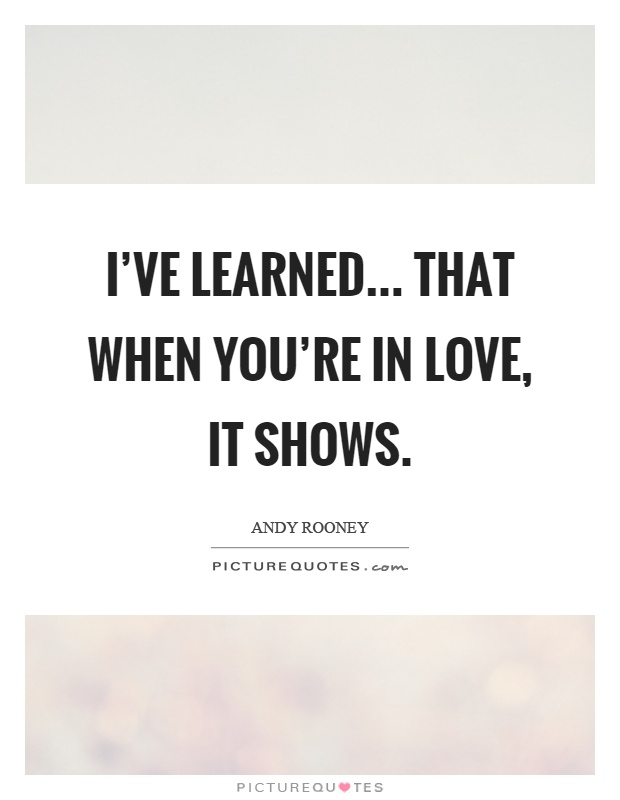 I've learned... That when you're in love, it shows Picture Quote #1