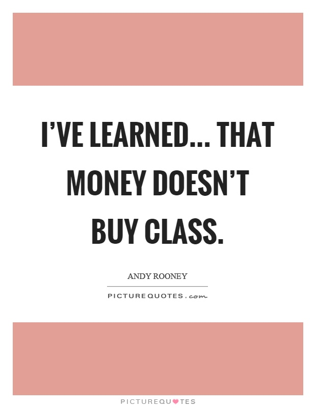 I've learned... That money doesn't buy class Picture Quote #1