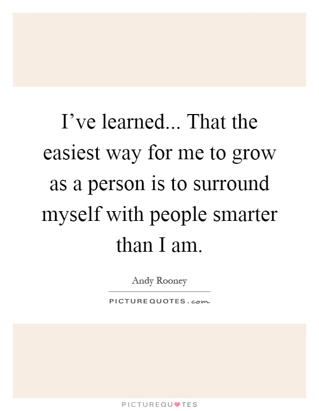 I've learned... That the easiest way for me to grow as a person is to surround myself with people smarter than I am Picture Quote #1